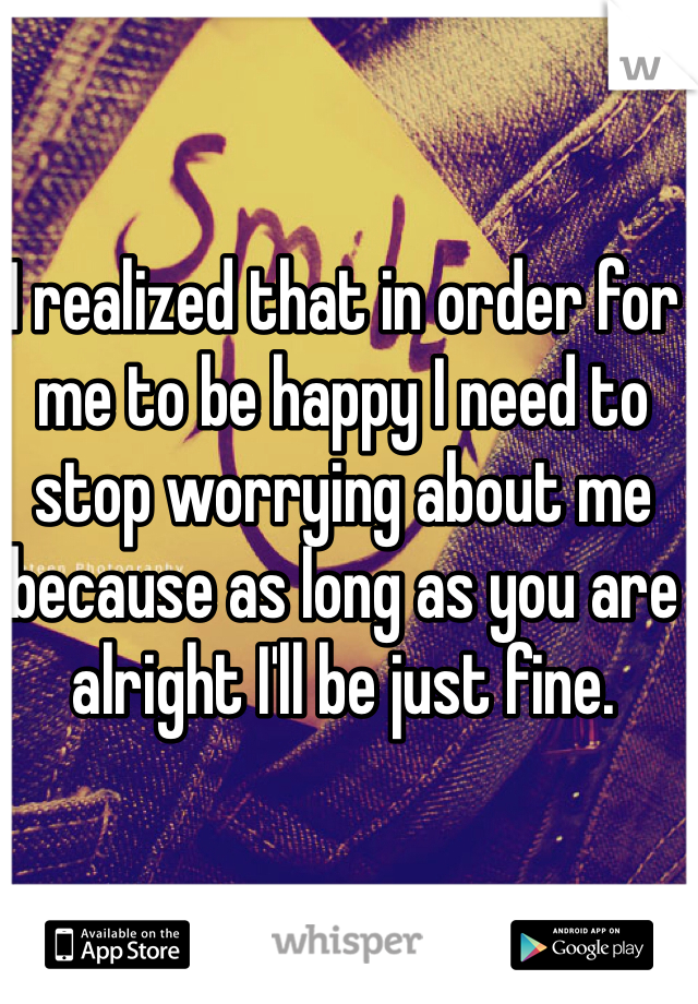 I realized that in order for me to be happy I need to stop worrying about me because as long as you are alright I'll be just fine.