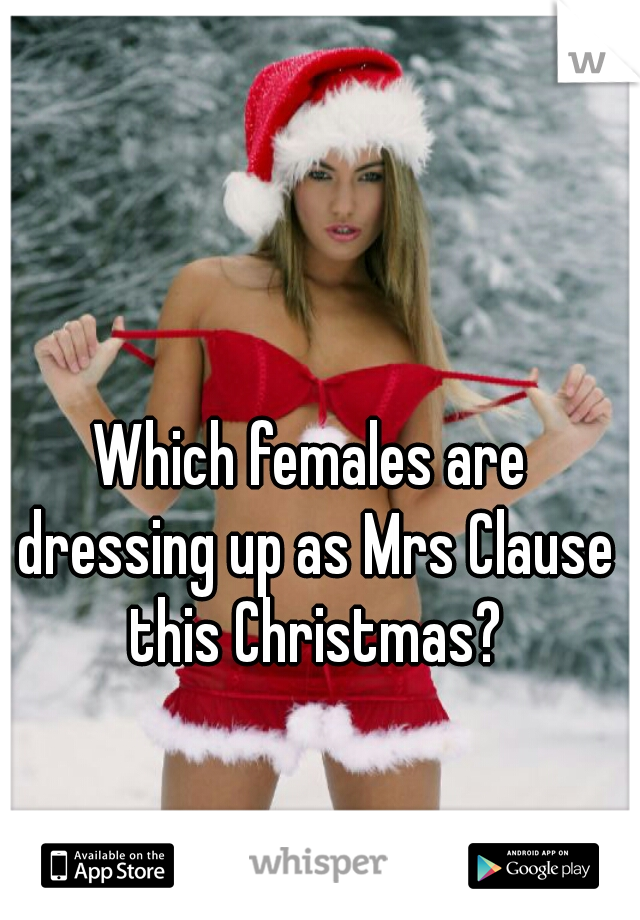 Which females are dressing up as Mrs Clause this Christmas?