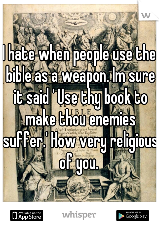 I hate when people use the bible as a weapon. Im sure it said ' Use thy book to make thou enemies suffer.' How very religious of you.