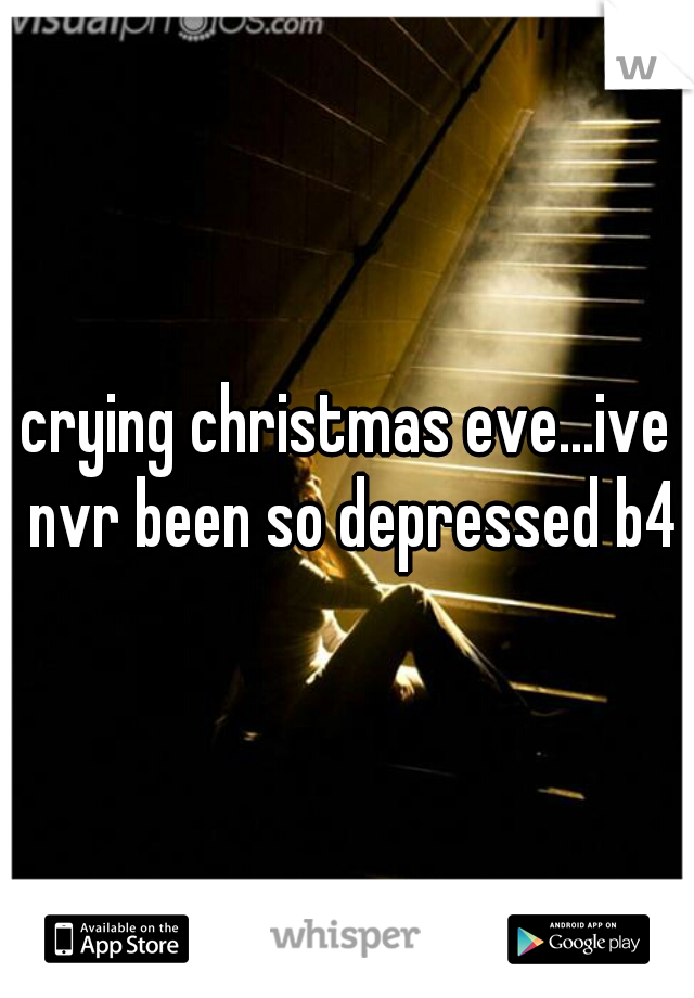 crying christmas eve...ive nvr been so depressed b4