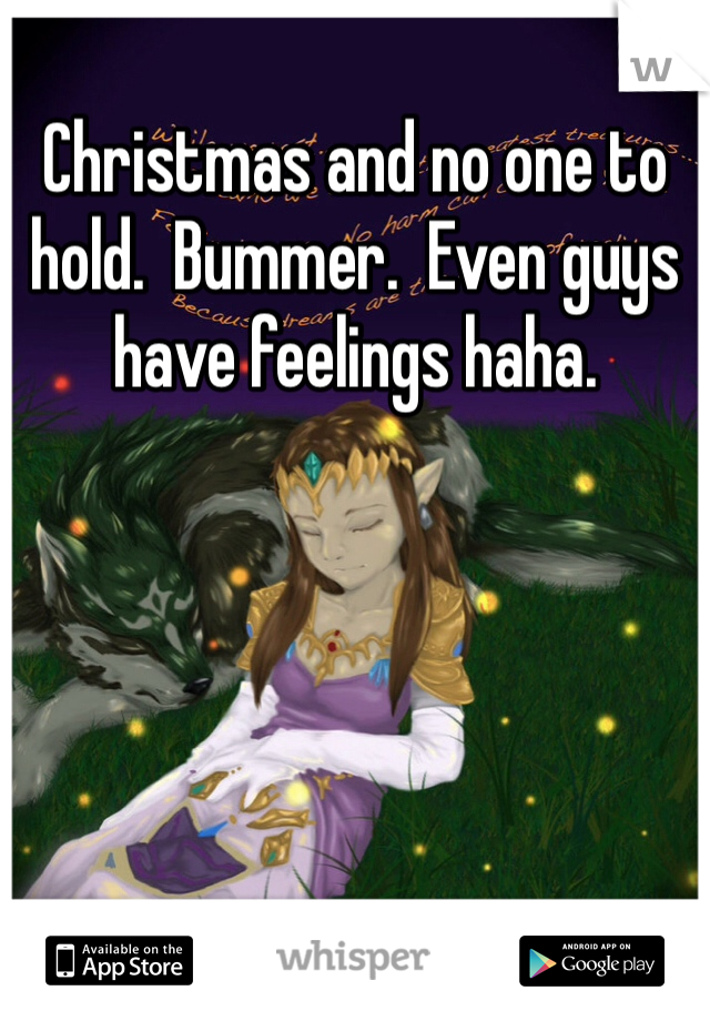 Christmas and no one to hold.  Bummer.  Even guys have feelings haha.