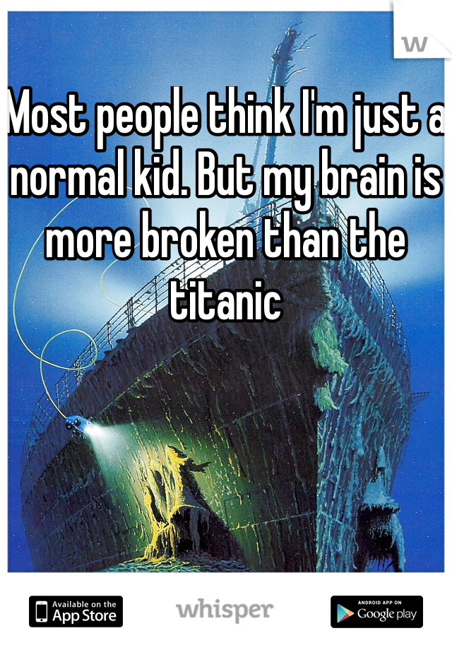 Most people think I'm just a normal kid. But my brain is more broken than the titanic