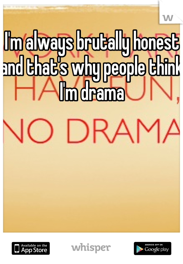 I'm always brutally honest and that's why people think I'm drama