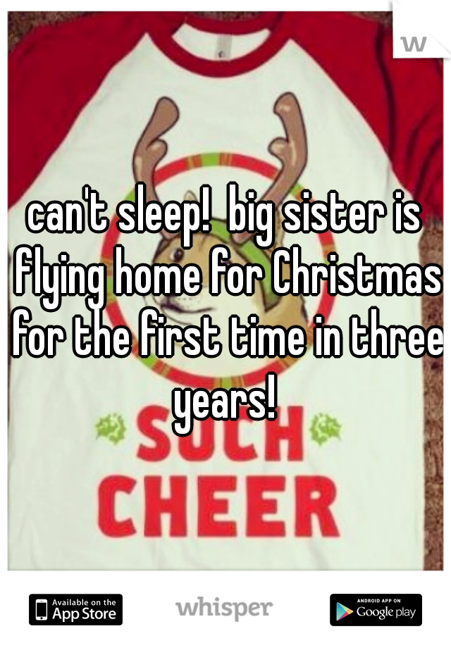 can't sleep!  big sister is flying home for Christmas for the first time in three years!