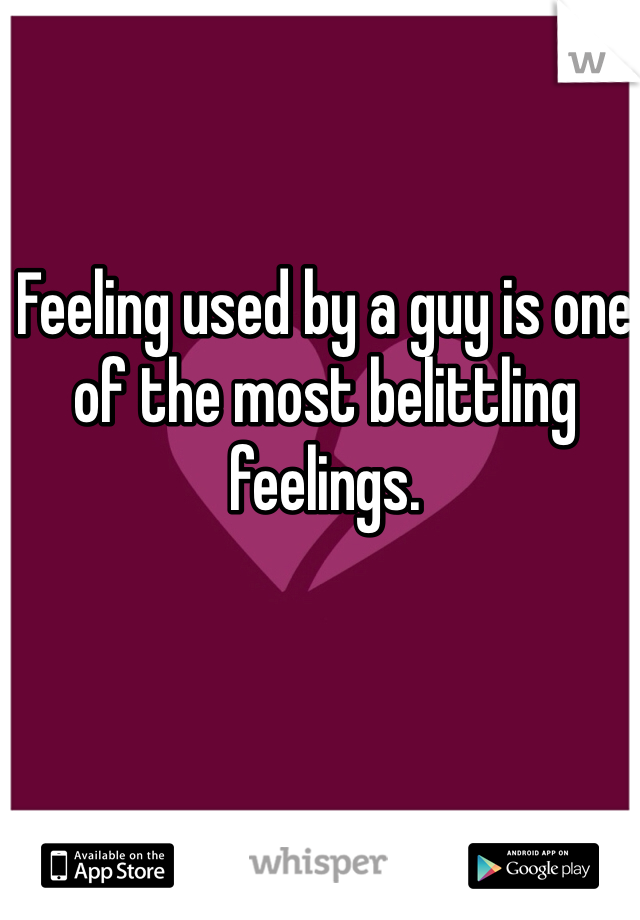 Feeling used by a guy is one of the most belittling feelings.