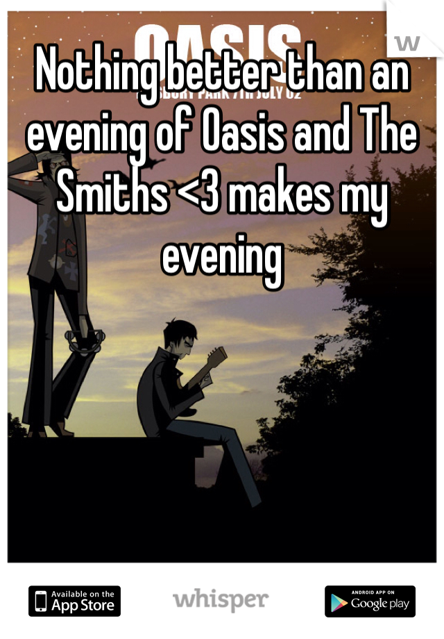Nothing better than an evening of Oasis and The Smiths <3 makes my evening