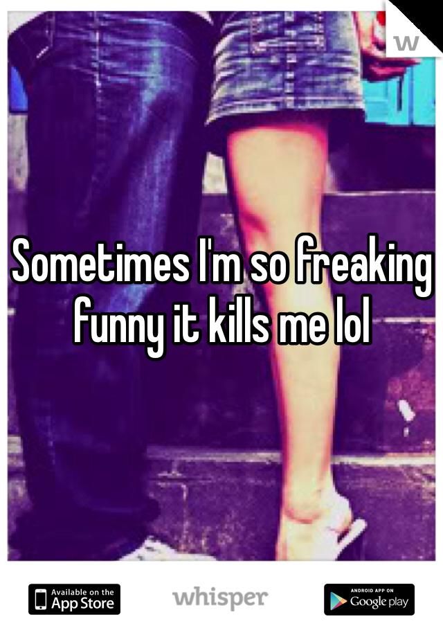 Sometimes I'm so freaking funny it kills me lol