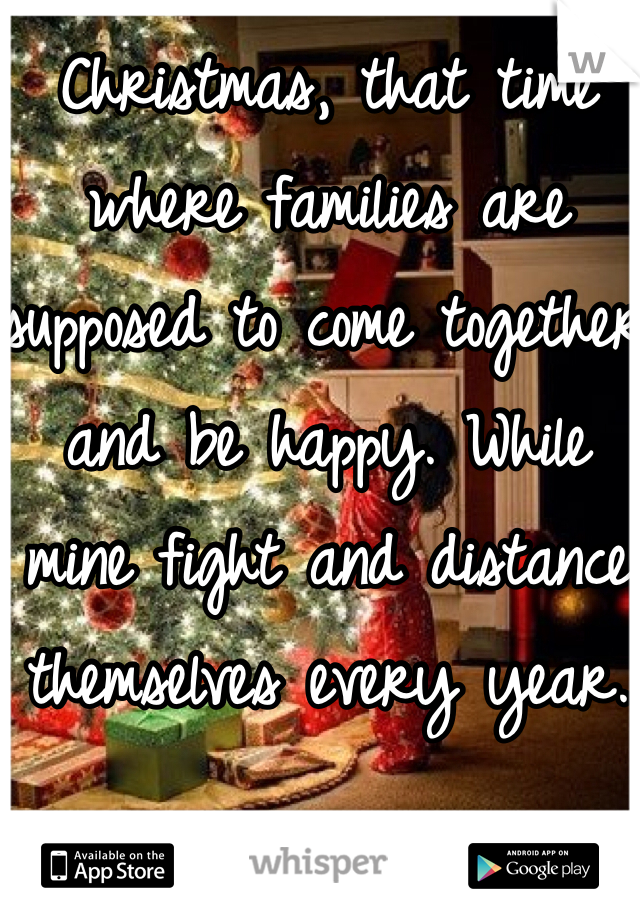 Christmas, that time where families are supposed to come together and be happy. While mine fight and distance themselves every year.