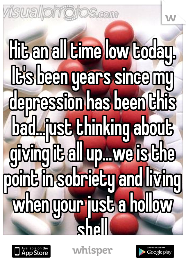Hit an all time low today. It's been years since my depression has been this bad...just thinking about giving it all up...we is the point in sobriety and living when your just a hollow shell