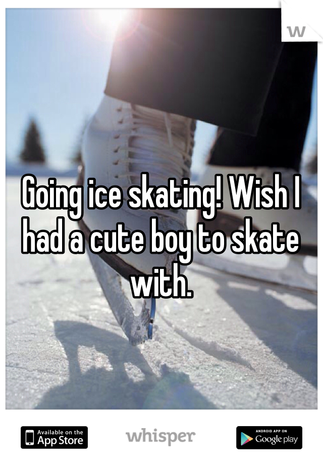 Going ice skating! Wish I had a cute boy to skate with.