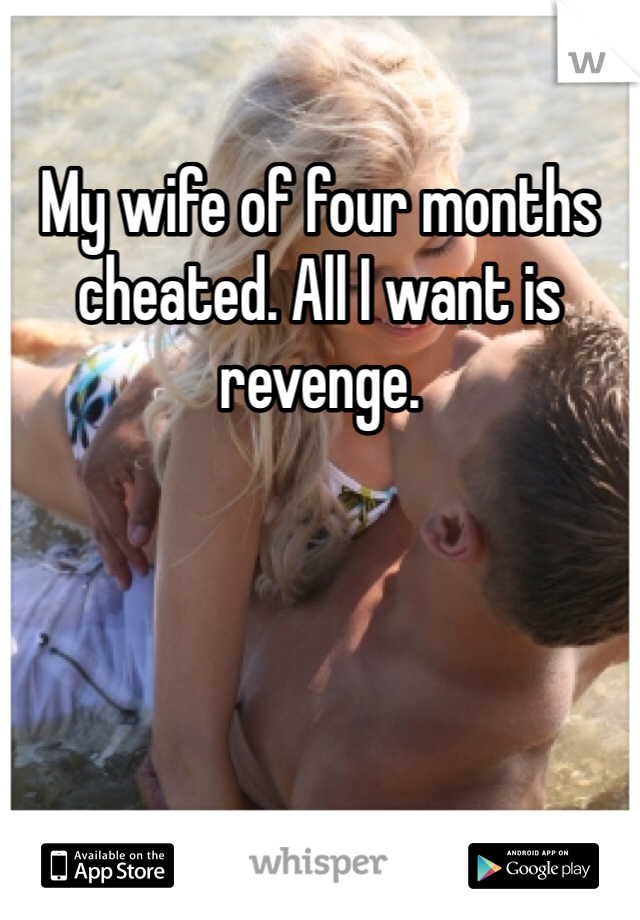 My wife of four months cheated. All I want is revenge.