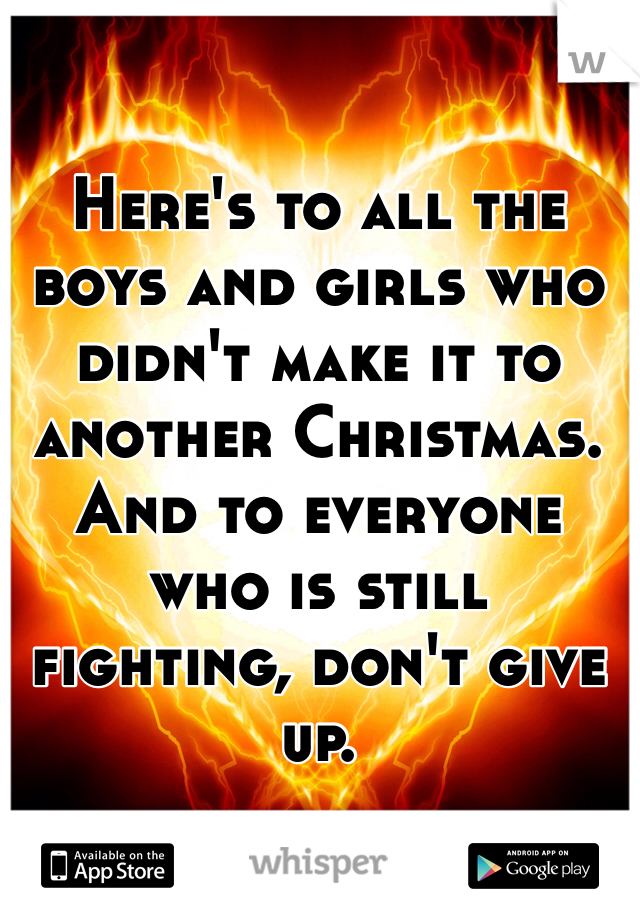 Here's to all the boys and girls who didn't make it to another Christmas. And to everyone who is still fighting, don't give up.