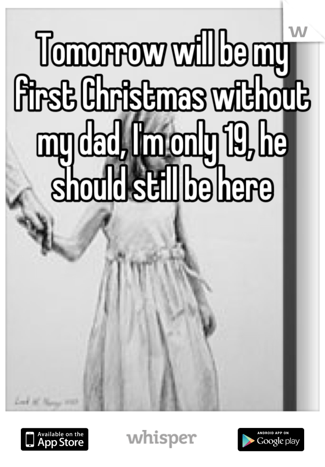 Tomorrow will be my first Christmas without my dad, I'm only 19, he should still be here