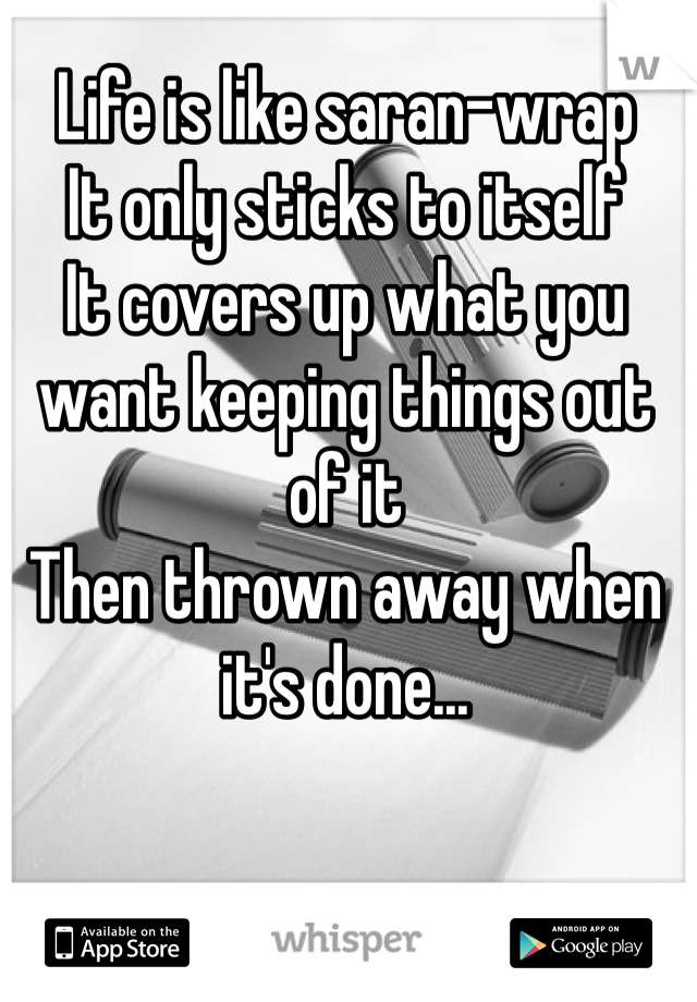 Life is like saran-wrap  It only sticks to itself It covers up what you want keeping things out of it Then thrown away when it's done...