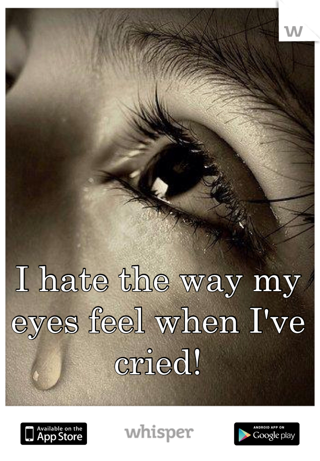 I hate the way my eyes feel when I've cried!