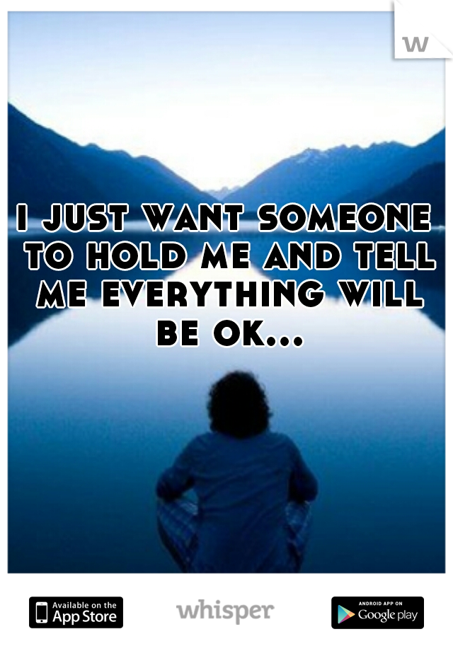 i just want someone to hold me and tell me everything will be ok...