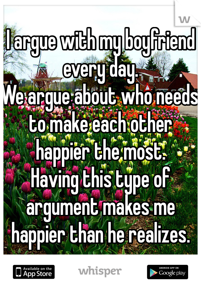 I argue with my boyfriend every day.  We argue about who needs to make each other happier the most.  Having this type of argument makes me happier than he realizes.