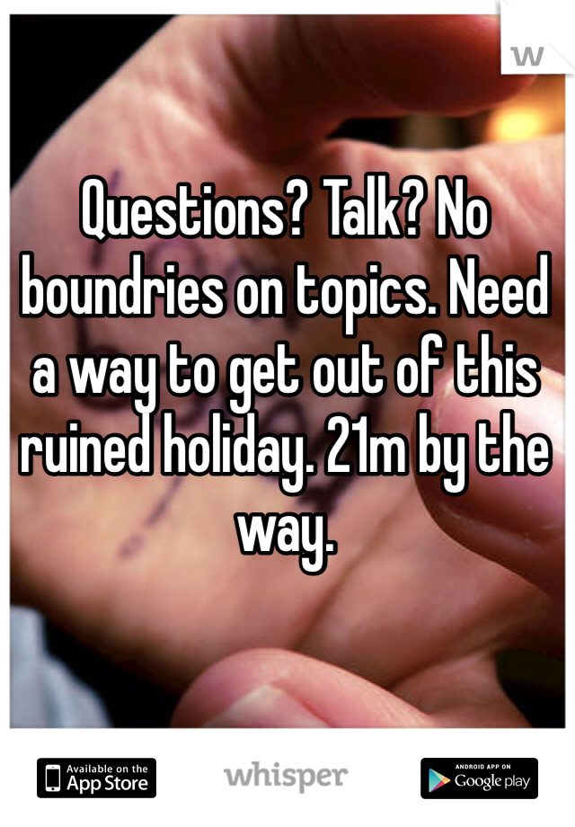 Questions? Talk? No boundries on topics. Need a way to get out of this ruined holiday. 21m by the way.