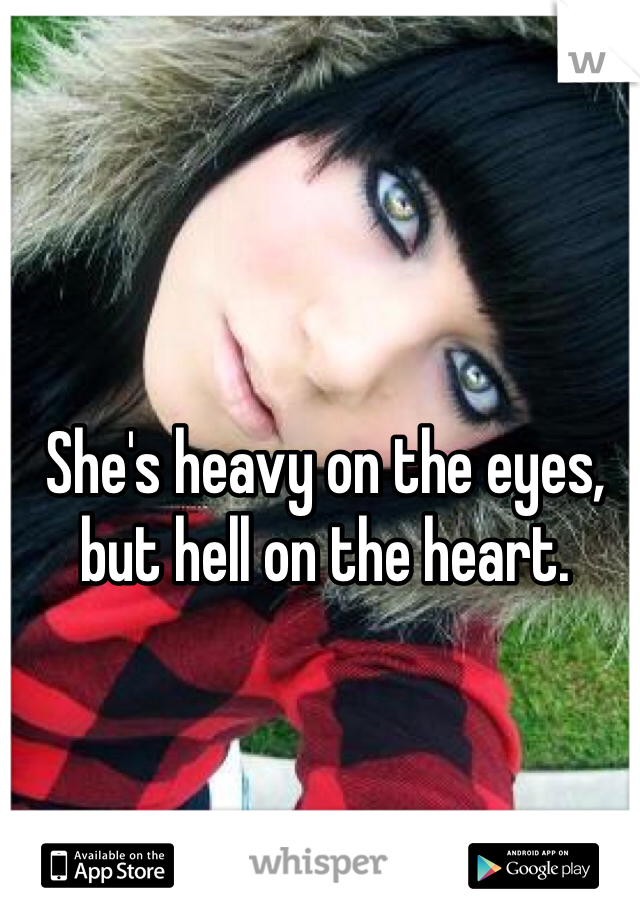 She's heavy on the eyes, but hell on the heart.