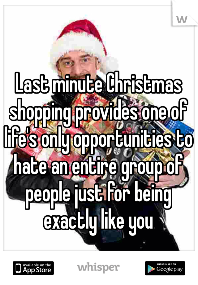 Last minute Christmas shopping provides one of life's only opportunities to hate an entire group of people just for being exactly like you