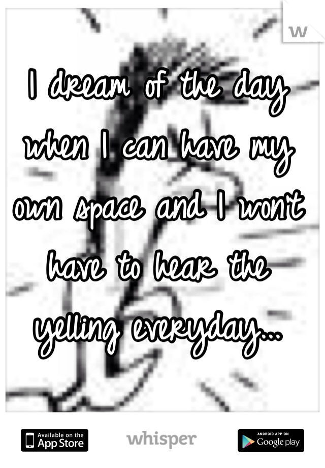 I dream of the day when I can have my own space and I won't have to hear the yelling everyday...