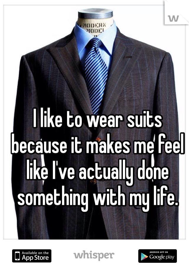 I like to wear suits because it makes me feel like I've actually done something with my life.