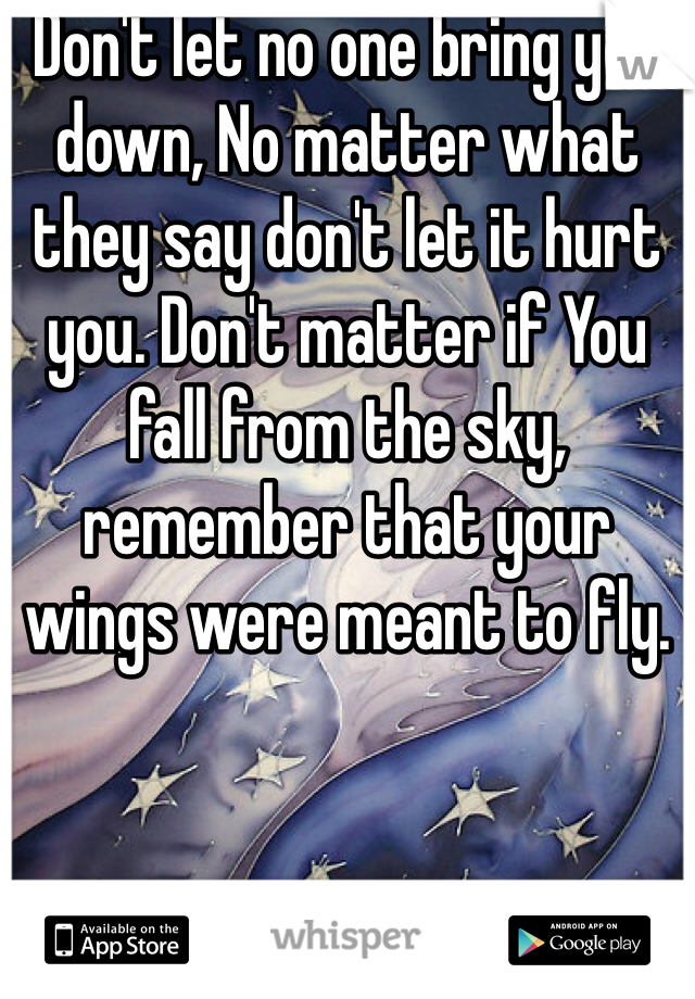 Don't let no one bring you down, No matter what they say don't let it hurt you. Don't matter if You fall from the sky, remember that your wings were meant to fly.