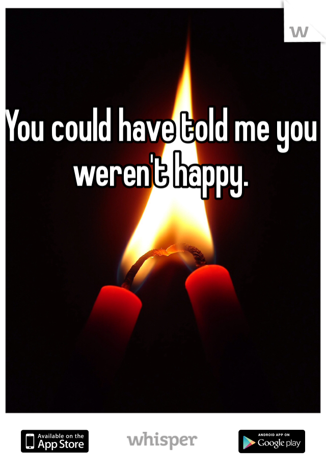 You could have told me you weren't happy.