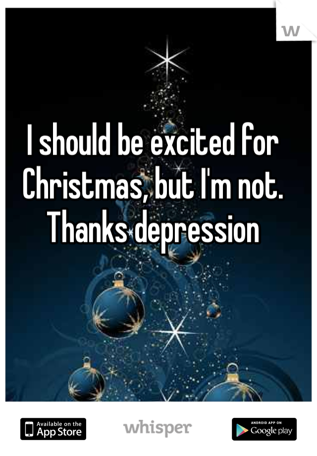 I should be excited for Christmas, but I'm not. Thanks depression