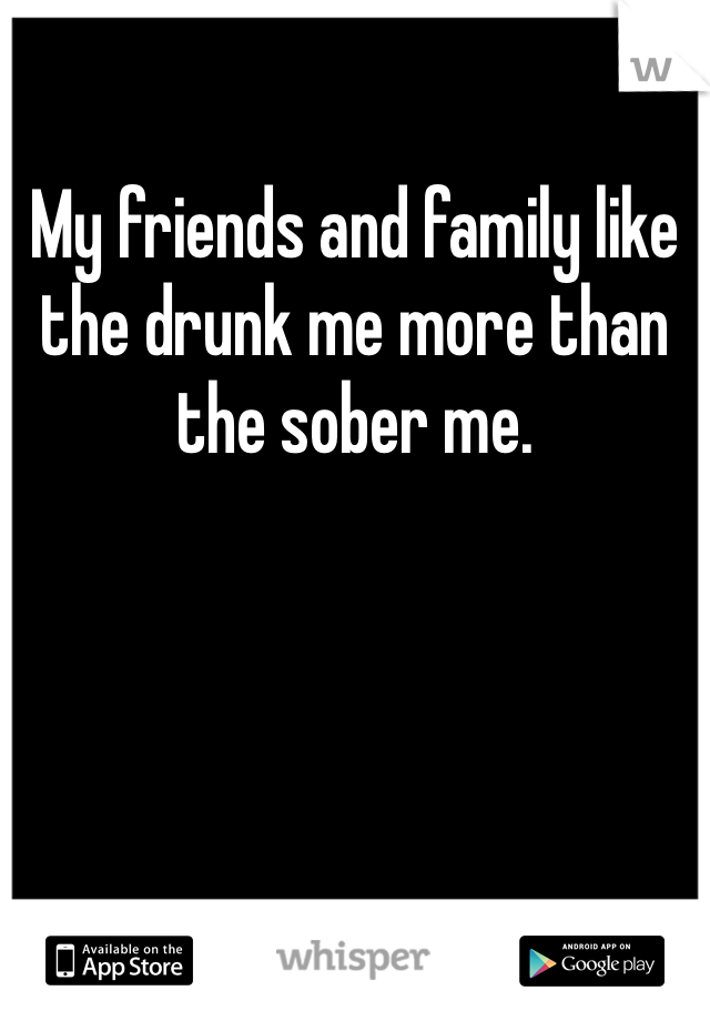 My friends and family like the drunk me more than the sober me.