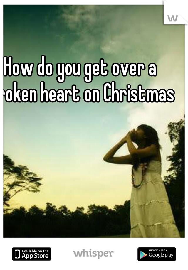 How do you get over a broken heart on Christmas