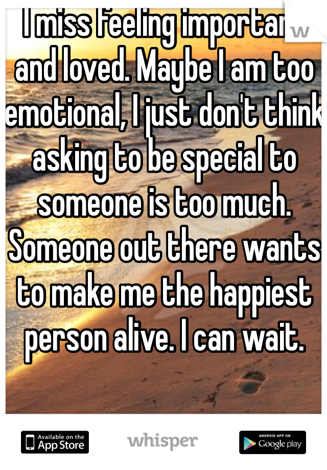 I miss feeling important and loved. Maybe I am too emotional, I just don't think asking to be special to someone is too much. Someone out there wants to make me the happiest person alive. I can wait.