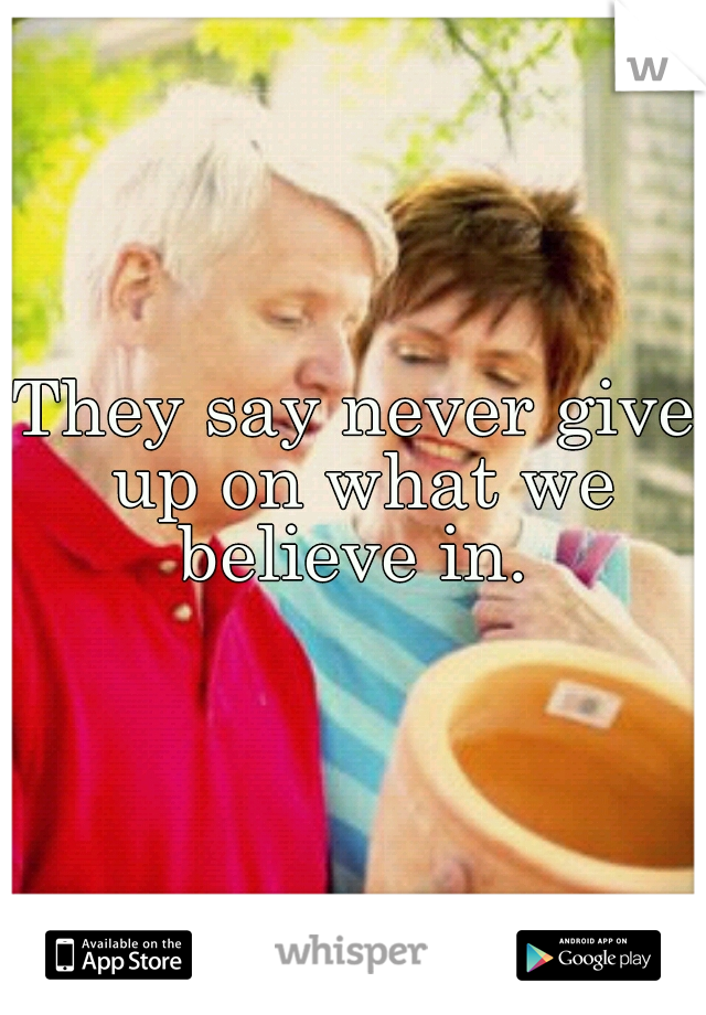 They say never give up on what we believe in.