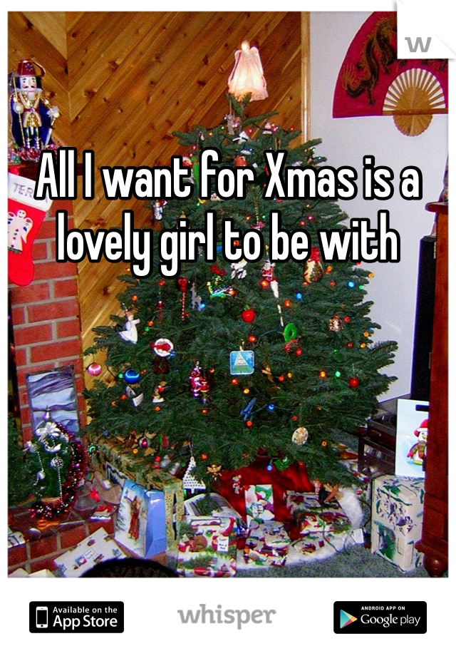 All I want for Xmas is a lovely girl to be with