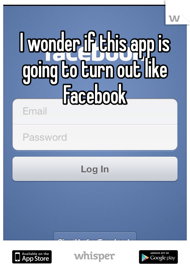 I wonder if this app is going to turn out like Facebook