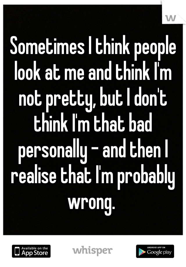 Sometimes I think people look at me and think I'm not pretty, but I don't think I'm that bad personally - and then I realise that I'm probably wrong.
