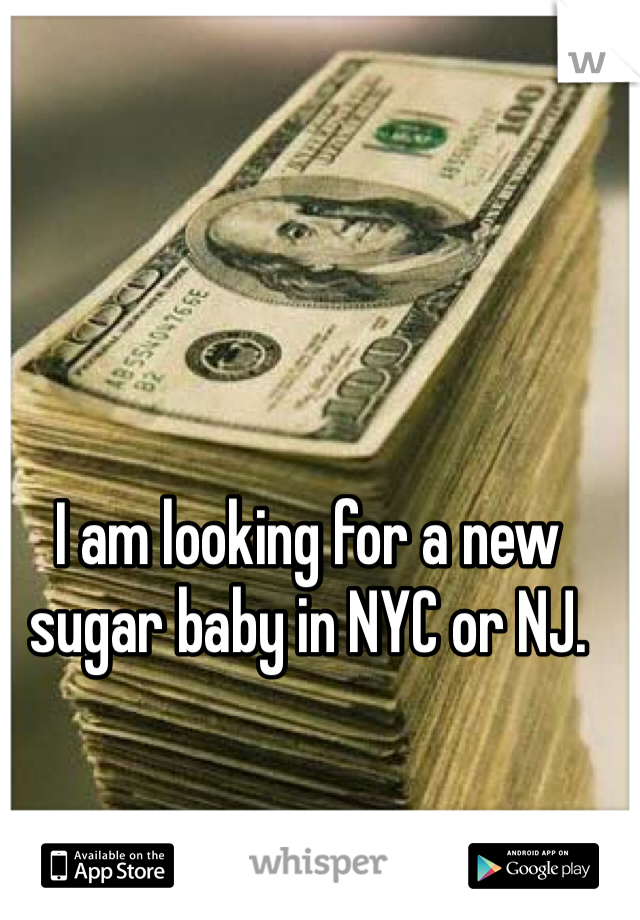 I am looking for a new sugar baby in NYC or NJ.