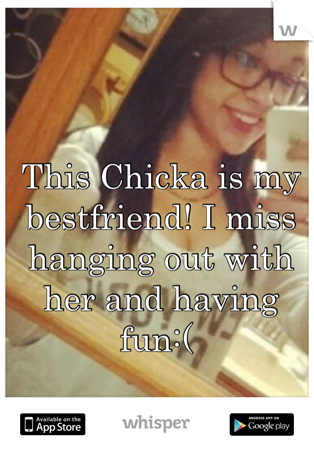 This Chicka is my bestfriend! I miss hanging out with her and having fun:(