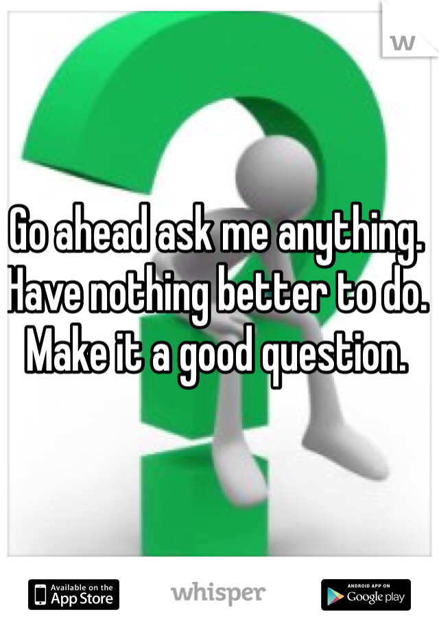 Go ahead ask me anything. Have nothing better to do. Make it a good question.