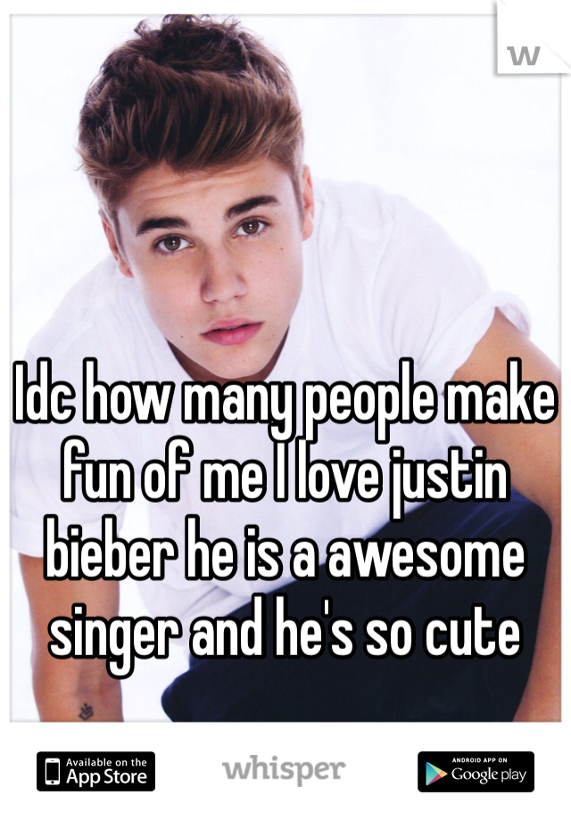 Idc how many people make fun of me I love justin bieber he is a awesome singer and he's so cute