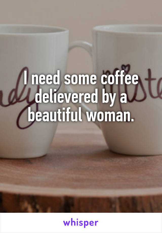 I need some coffee delievered by a beautiful woman.