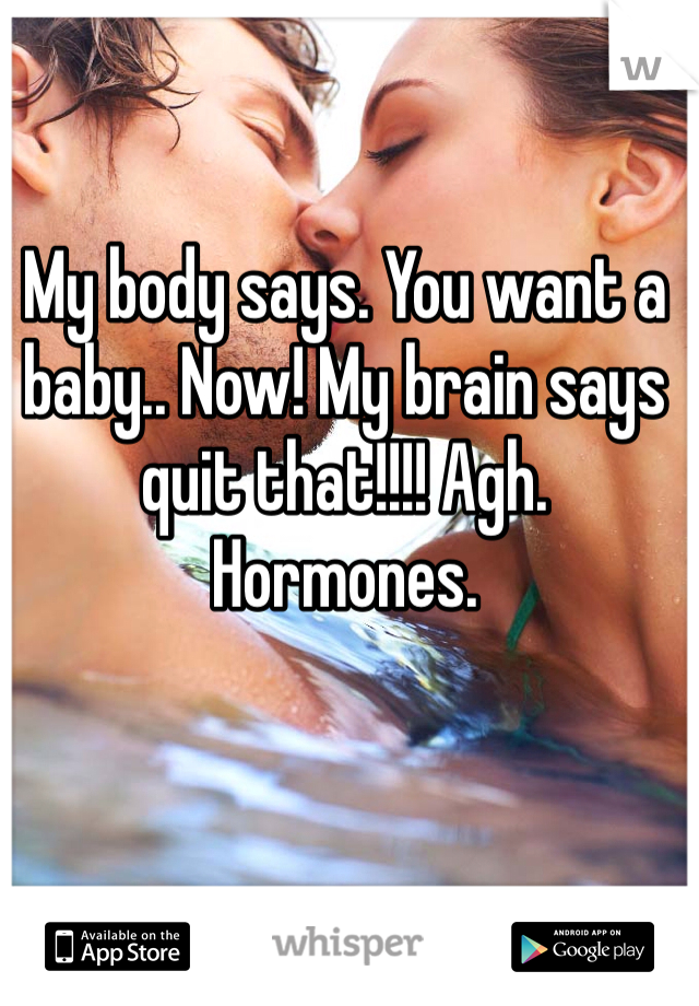 My body says. You want a baby.. Now! My brain says quit that!!!! Agh. Hormones.
