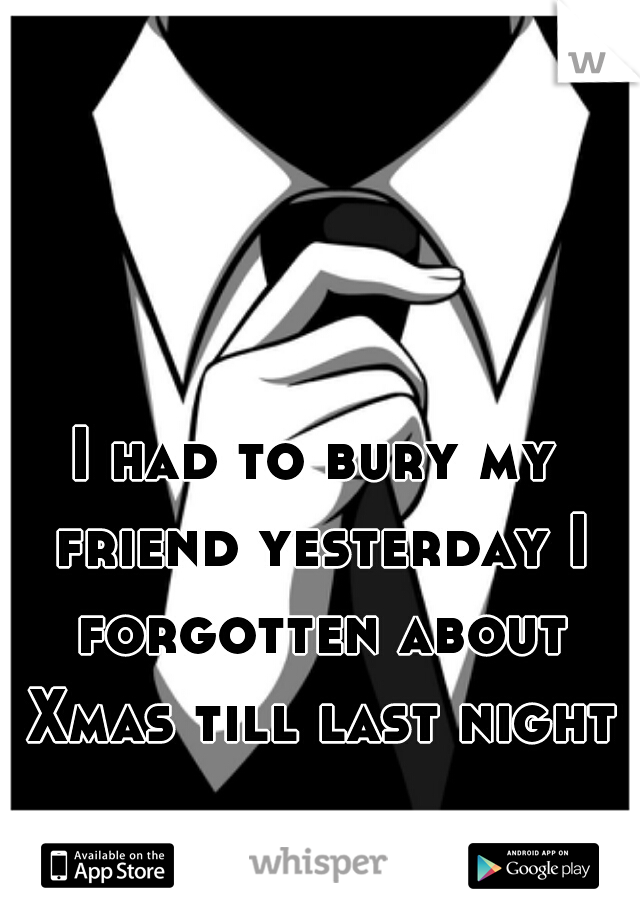 I had to bury my friend yesterday I forgotten about Xmas till last night