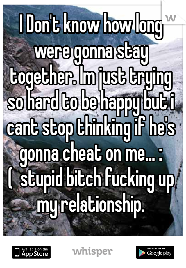 I Don't know how long were gonna stay together. Im just trying so hard to be happy but i cant stop thinking if he's gonna cheat on me... :(  stupid bitch fucking up my relationship.