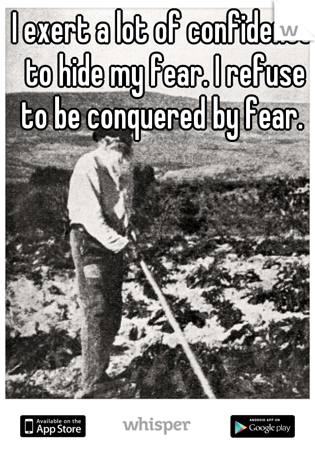 I exert a lot of confidence to hide my fear. I refuse to be conquered by fear.