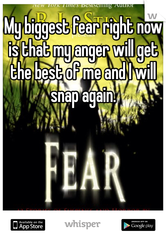 My biggest fear right now is that my anger will get the best of me and I will snap again.
