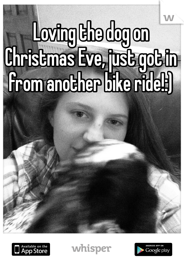 Loving the dog on Christmas Eve, just got in from another bike ride!:)