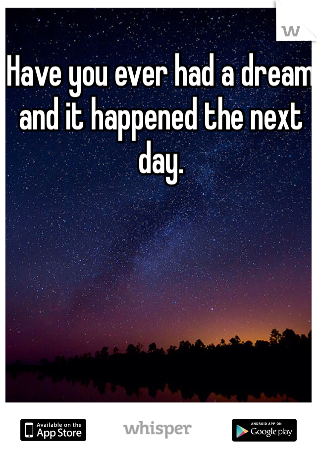 Have you ever had a dream and it happened the next day.
