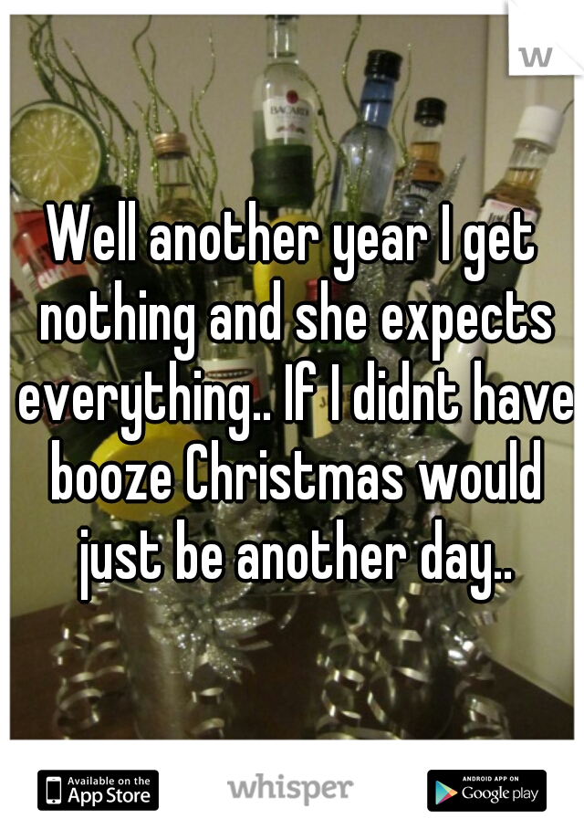 Well another year I get nothing and she expects everything.. If I didnt have booze Christmas would just be another day..