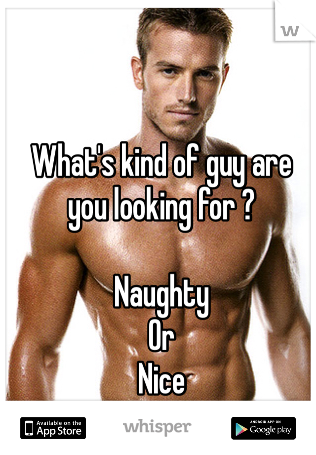 What's kind of guy are you looking for ?   Naughty  Or  Nice